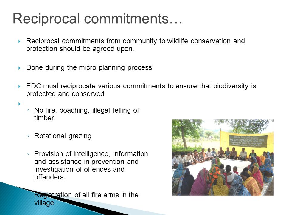 Reciprocal commitments…  Reciprocal commitments from community to wildlife conservation and protection should be agreed upon.