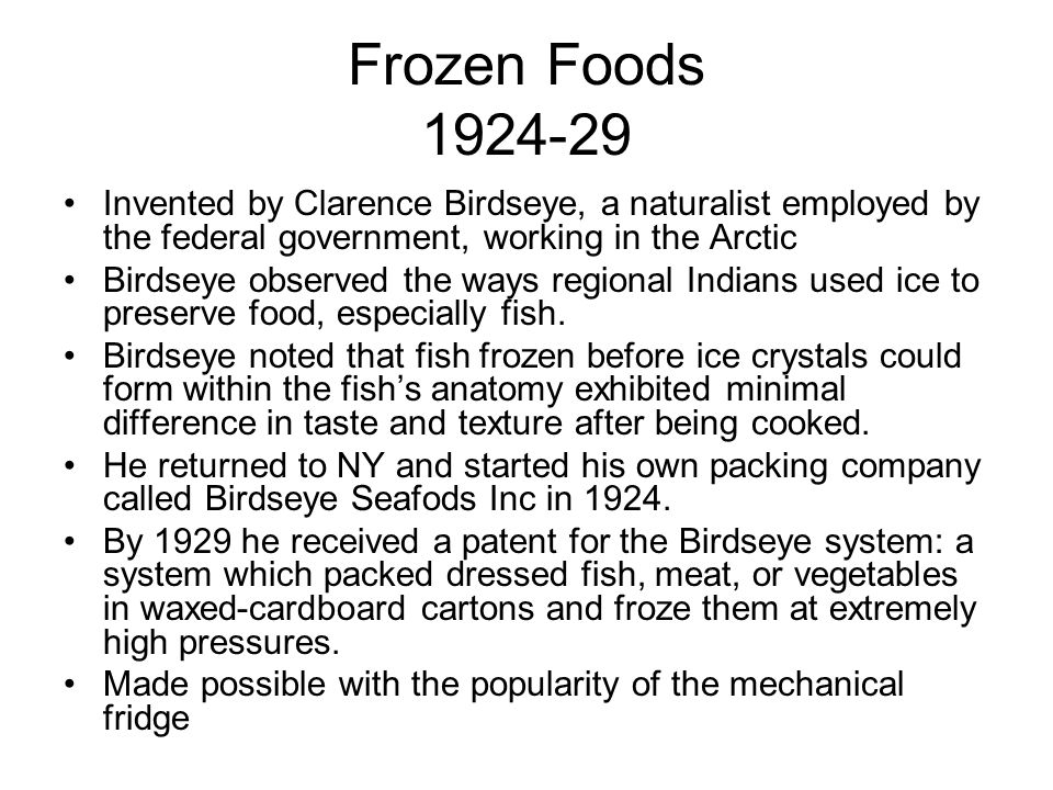 Frozen Foods 1924-29 Invented by Clarence Birdseye, a naturalist employed by the federal government, working in the Arctic Birdseye observed the ways regional Indians used ice to preserve food, especially fish.