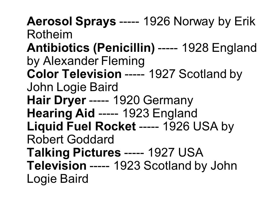 Aerosol Sprays ----- 1926 Norway by Erik Rotheim Antibiotics (Penicillin) ----- 1928 England by Alexander Fleming Color Television ----- 1927 Scotland by John Logie Baird Hair Dryer ----- 1920 Germany Hearing Aid ----- 1923 England Liquid Fuel Rocket ----- 1926 USA by Robert Goddard Talking Pictures ----- 1927 USA Television ----- 1923 Scotland by John Logie Baird