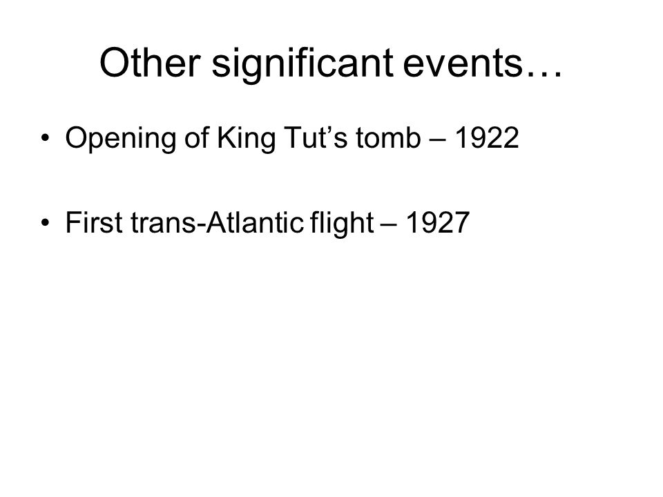 Other significant events… Opening of King Tut's tomb – 1922 First trans-Atlantic flight – 1927