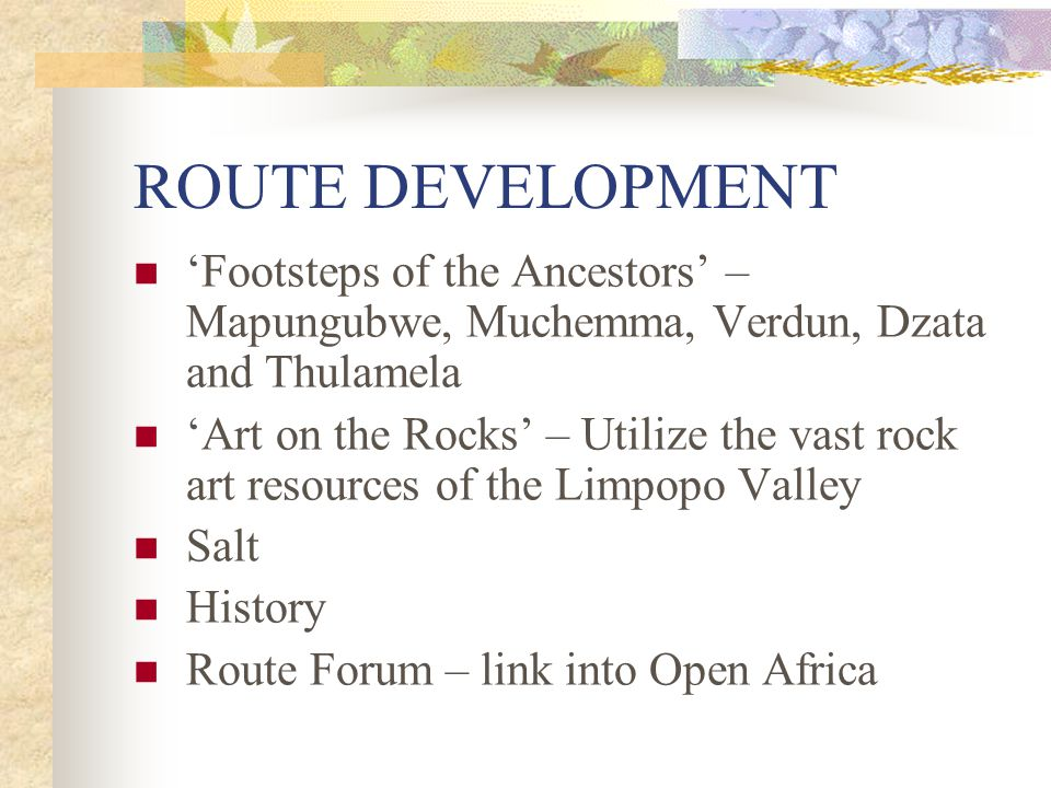 ROUTE DEVELOPMENT 'Footsteps of the Ancestors' – Mapungubwe, Muchemma, Verdun, Dzata and Thulamela 'Art on the Rocks' – Utilize the vast rock art reso