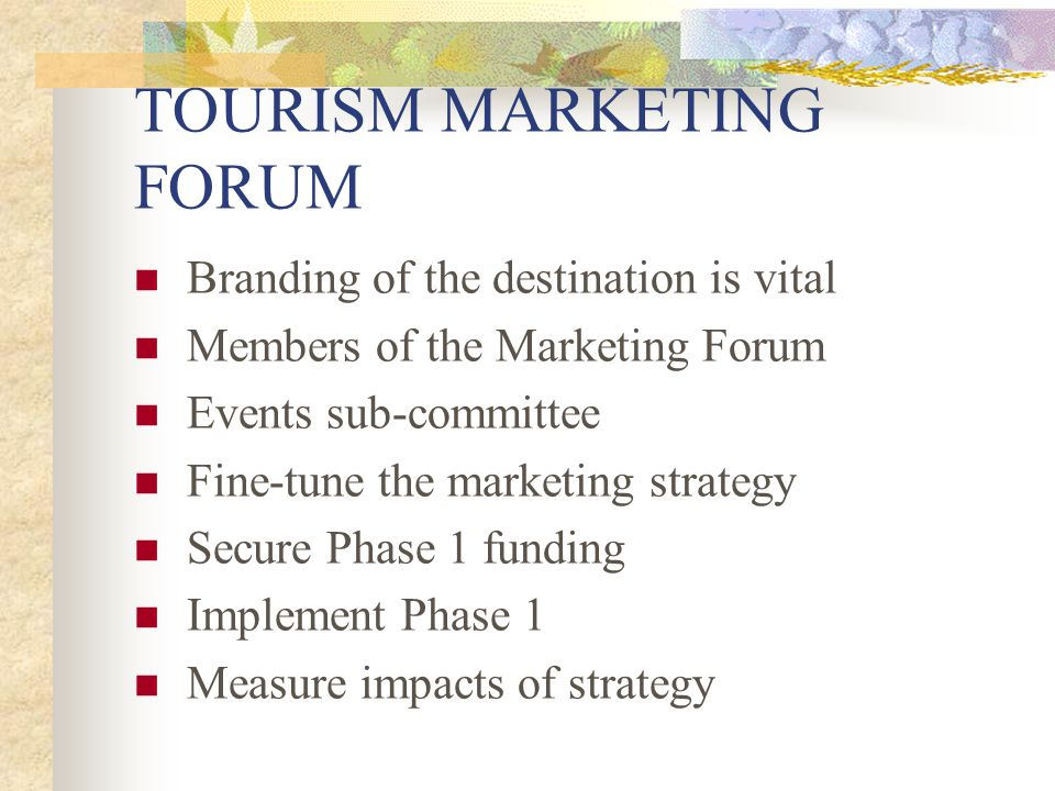 TOURISM MARKETING FORUM Branding of the destination is vital Members of the Marketing Forum Events sub-committee Fine-tune the marketing strategy Secure Phase 1 funding Implement Phase 1 Measure impacts of strategy