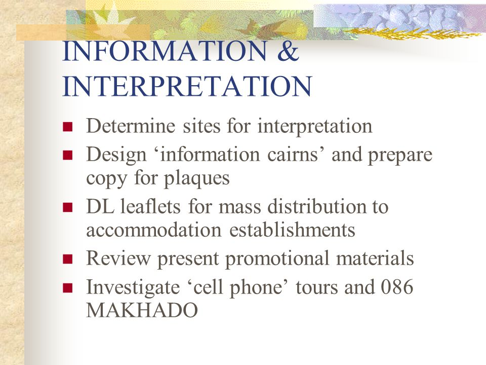 INFORMATION & INTERPRETATION Determine sites for interpretation Design 'information cairns' and prepare copy for plaques DL leaflets for mass distribution to accommodation establishments Review present promotional materials Investigate 'cell phone' tours and 086 MAKHADO