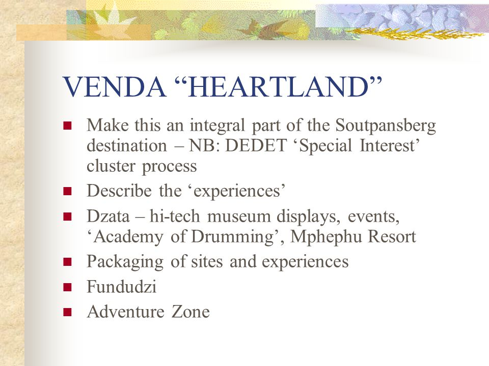 VENDA HEARTLAND Make this an integral part of the Soutpansberg destination – NB: DEDET 'Special Interest' cluster process Describe the 'experiences' Dzata – hi-tech museum displays, events, 'Academy of Drumming', Mphephu Resort Packaging of sites and experiences Fundudzi Adventure Zone