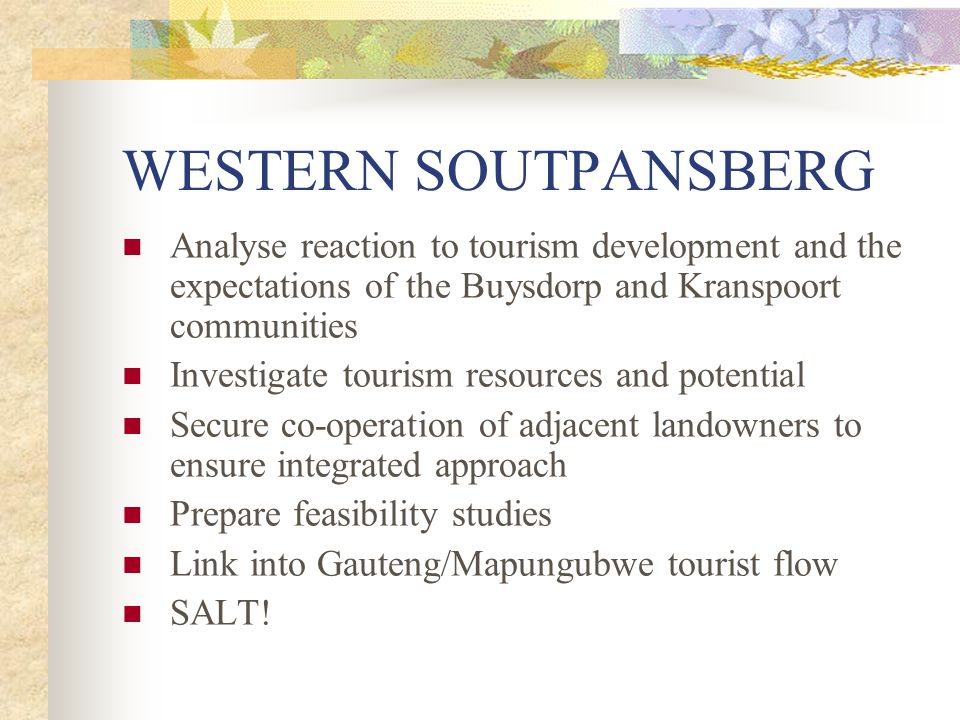 WESTERN SOUTPANSBERG Analyse reaction to tourism development and the expectations of the Buysdorp and Kranspoort communities Investigate tourism resources and potential Secure co-operation of adjacent landowners to ensure integrated approach Prepare feasibility studies Link into Gauteng/Mapungubwe tourist flow SALT!