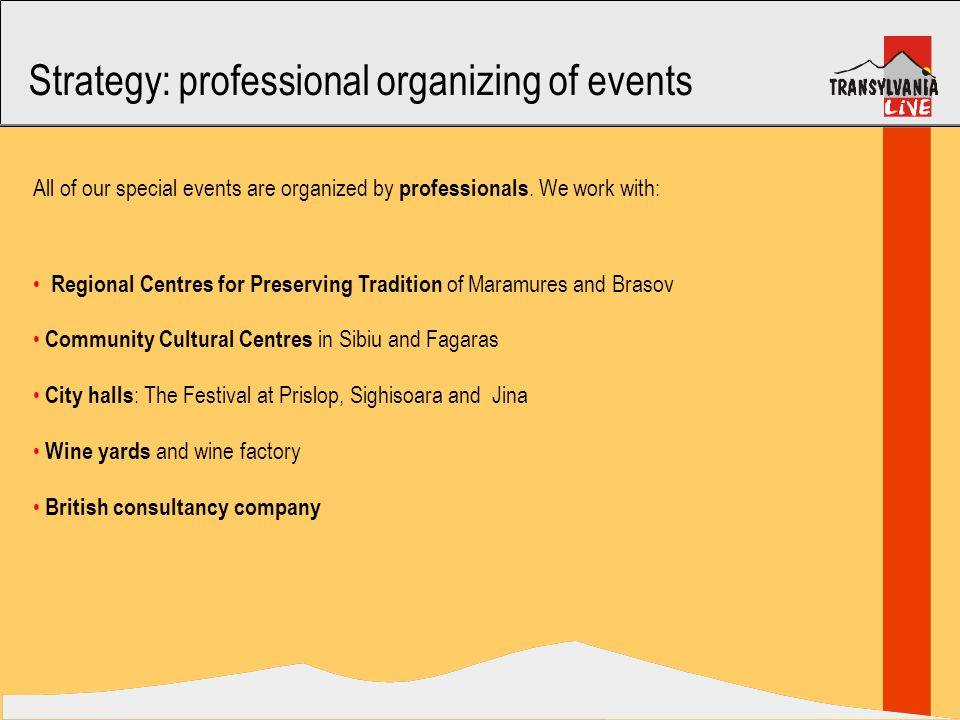 Strategy: professional organizing of events Regional Centres for Preserving Tradition of Maramures and Brasov Community Cultural Centres in Sibiu and Fagaras City halls : The Festival at Prislop, Sighisoara and Jina Wine yards and wine factory British consultancy company All of our special events are organized by professionals.