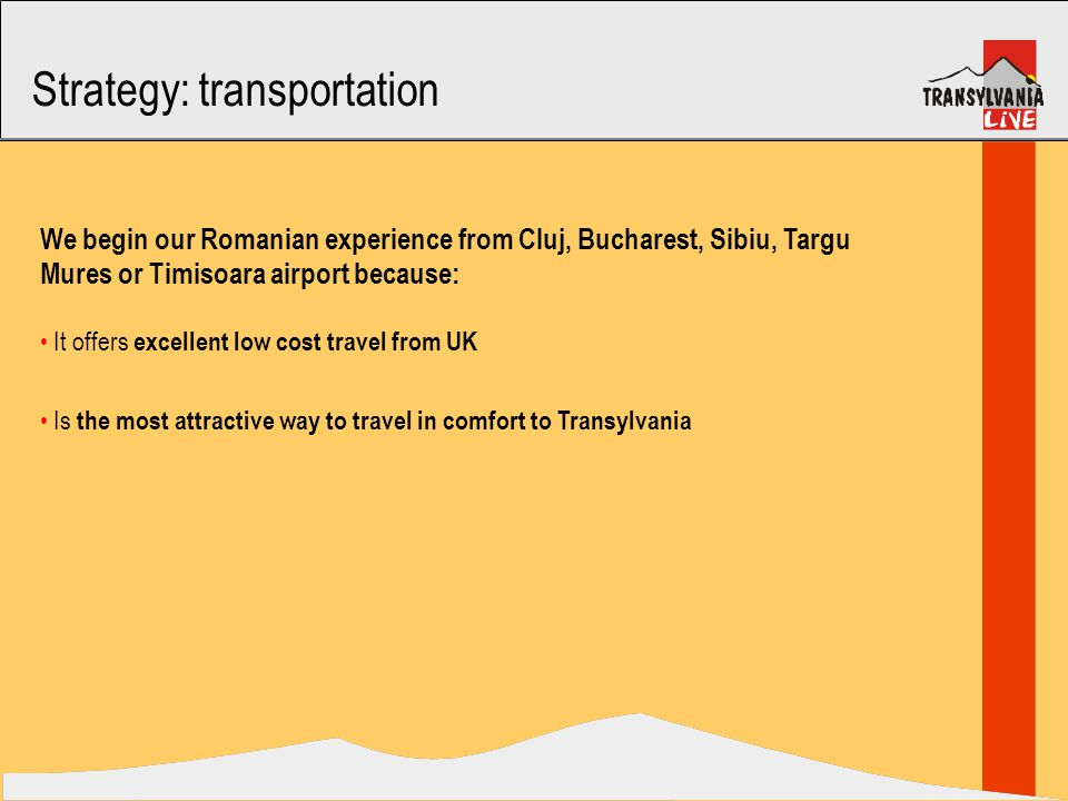 Strategy: transportation We begin our Romanian experience from Cluj, Bucharest, Sibiu, Targu Mures or Timisoara airport because: It offers excellent low cost travel from UK Is the most attractive way to travel in comfort to Transylvania
