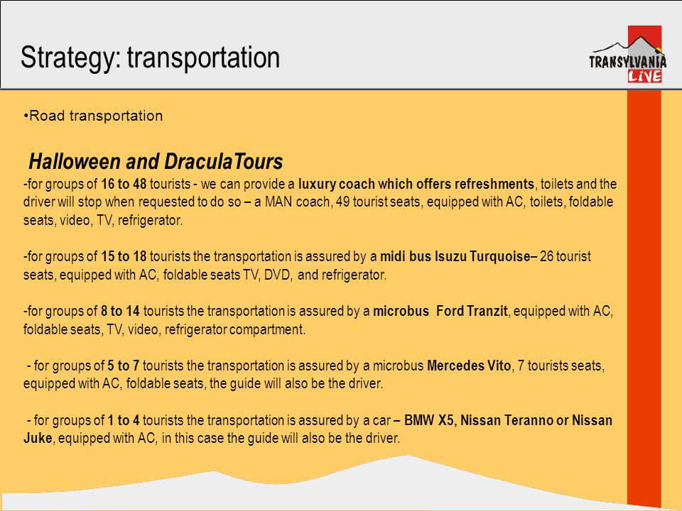 Strategy: transportation Road transportation Halloween and DraculaTours -for groups of 16 to 48 tourists - we can provide a luxury coach which offers refreshments, toilets and the driver will stop when requested to do so – a MAN coach, 49 tourist seats, equipped with AC, toilets, foldable seats, video, TV, refrigerator.