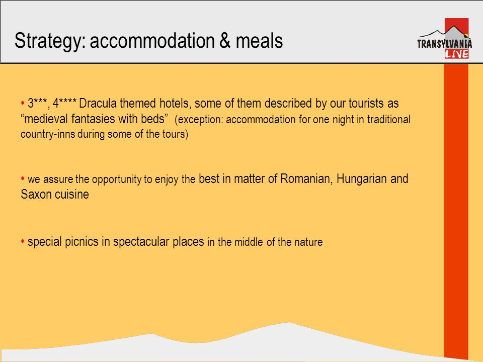 Strategy: accommodation & meals 3***, 4**** Dracula themed hotels, some of them described by our tourists as medieval fantasies with beds (exception: accommodation for one night in traditional country-inns during some of the tours) we assure the opportunity to enjoy the best in matter of Romanian, Hungarian and Saxon cuisine special picnics in spectacular places in the middle of the nature