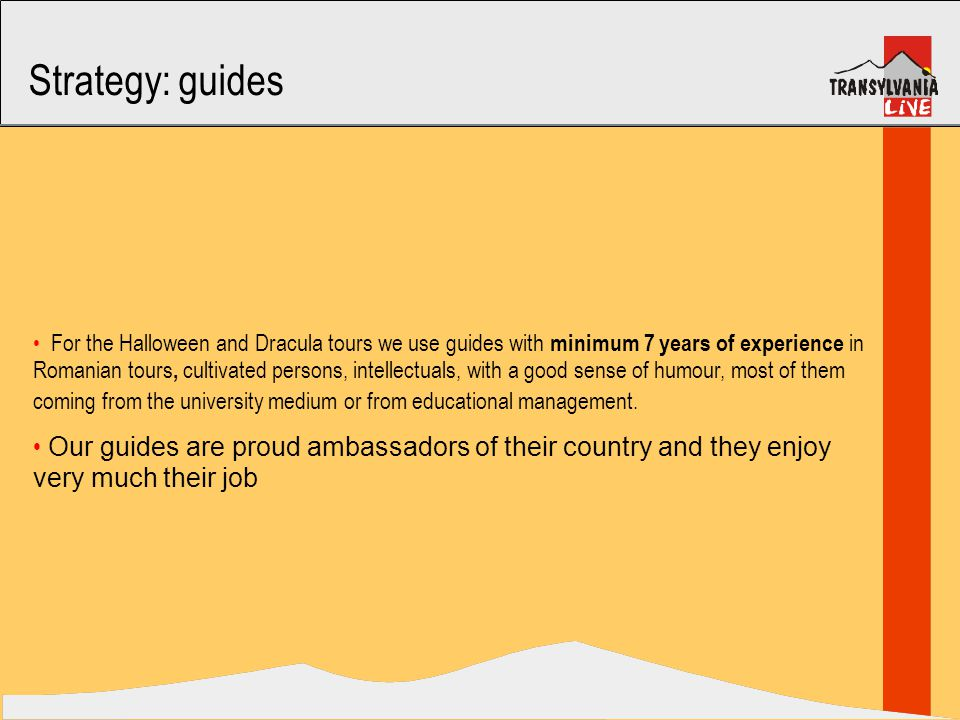 Strategy: guides For the Halloween and Dracula tours we use guides with minimum 7 years of experience in Romanian tours, cultivated persons, intellectuals, with a good sense of humour, most of them coming from the university medium or from educational management.