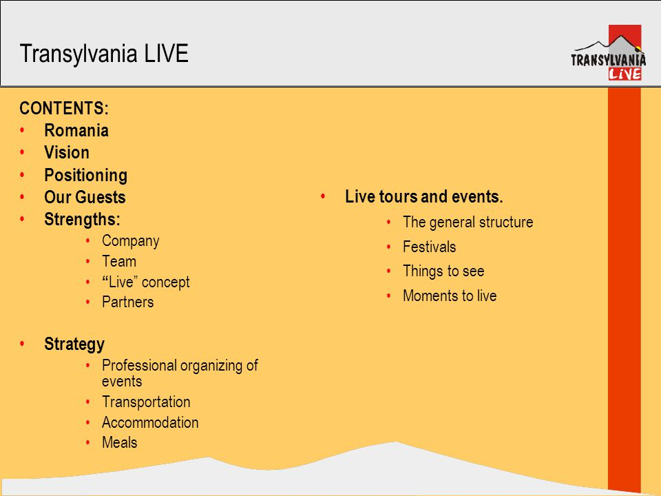 Transylvania LIVE CONTENTS: Romania Vision Positioning Our Guests Strengths: Company Team Live concept Partners Strategy Professional organizing of events Transportation Accommodation Meals Live tours and events.