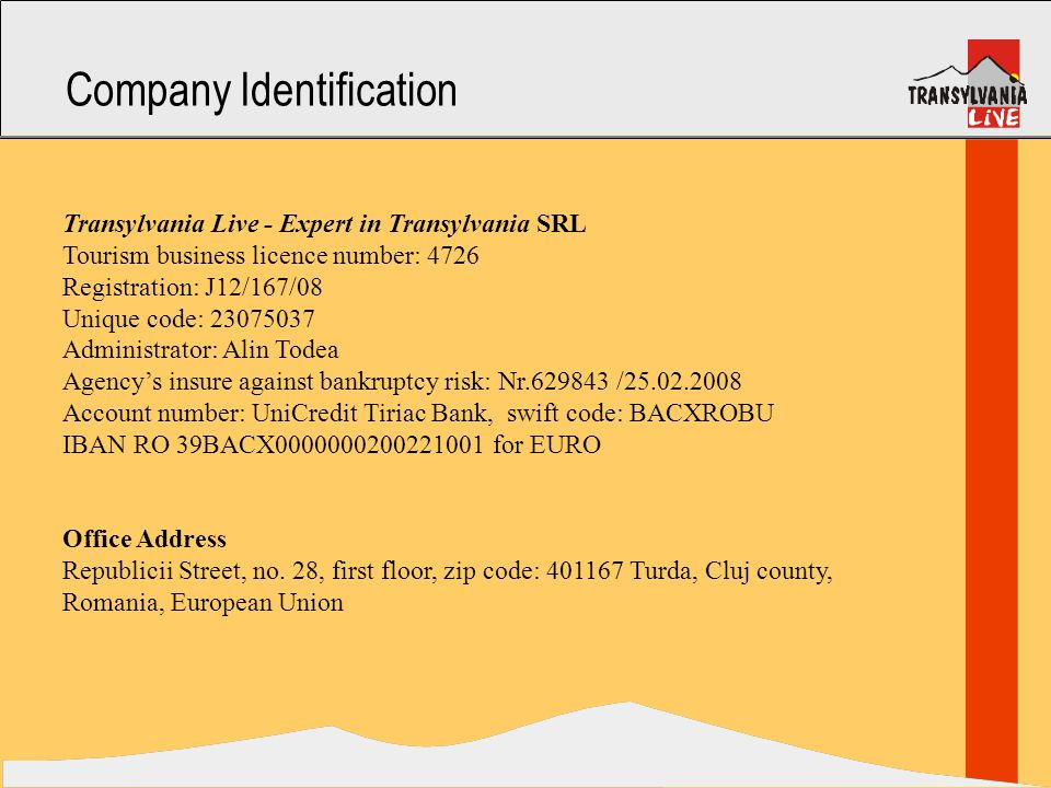 Company Identification Transylvania Live - Expert in Transylvania SRL Tourism business licence number: 4726 Registration: J12/167/08 Unique code: 23075037 Administrator: Alin Todea Agency's insure against bankruptcy risk: Nr.629843 /25.02.2008 Account number: UniCredit Tiriac Bank, swift code: BACXROBU IBAN RO 39BACX0000000200221001 for EURO Office Address Republicii Street, no.