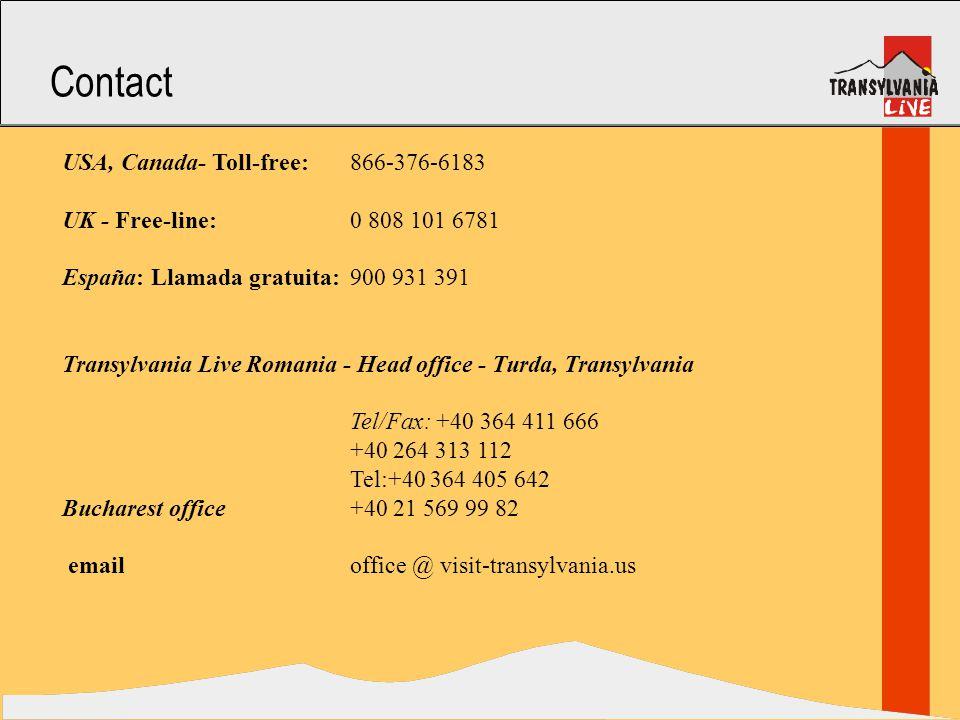 Contact USA, Canada- Toll-free: 866-376-6183 UK - Free-line: 0 808 101 6781 España: Llamada gratuita: 900 931 391 Transylvania Live Romania - Head office - Turda, Transylvania Tel/Fax: +40 364 411 666 +40 264 313 112 Tel:+40 364 405 642 Bucharest office +40 21 569 99 82 email office @ visit-transylvania.us