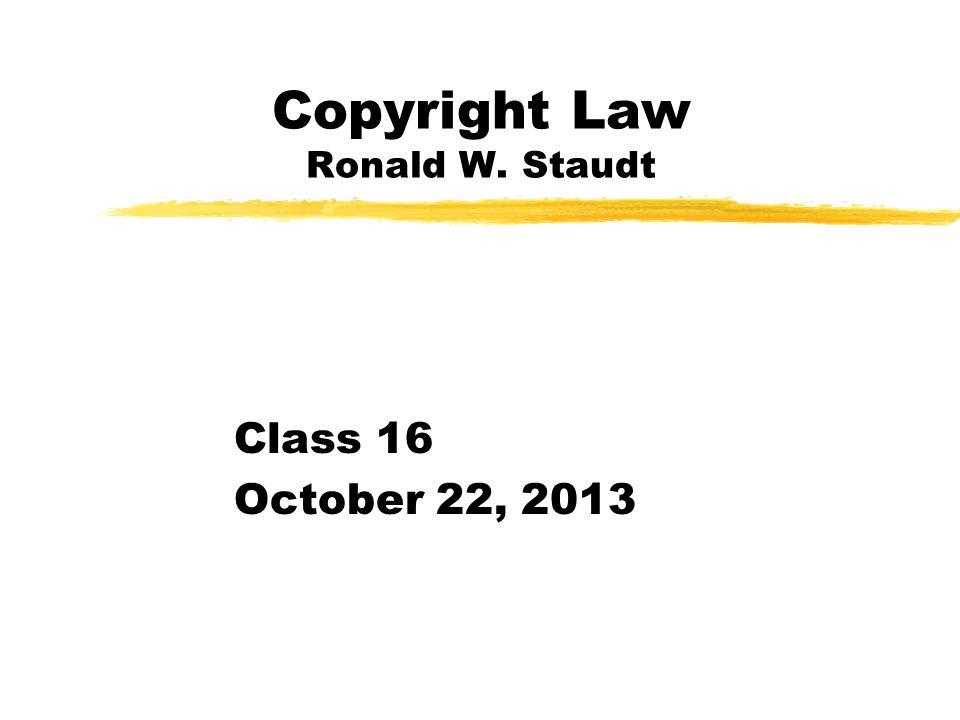 Copyright Law Ronald W. Staudt Class 16 October 22, 2013