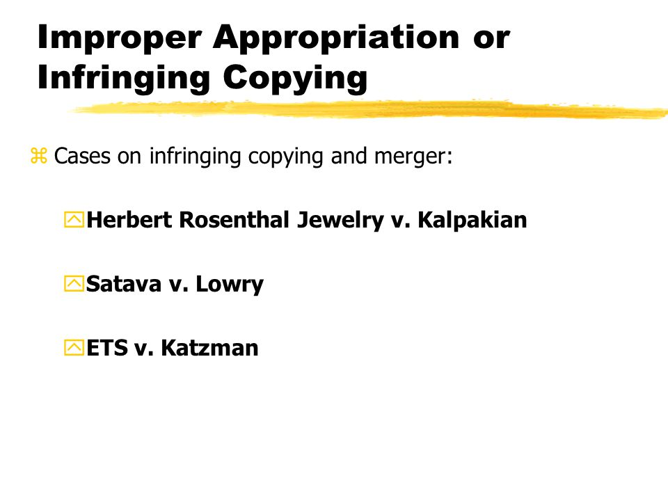 Improper Appropriation or Infringing Copying zCases on infringing copying and merger: yHerbert Rosenthal Jewelry v.