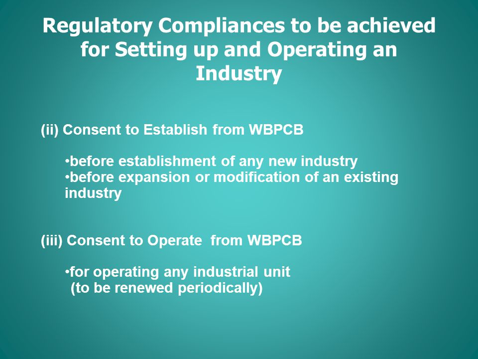 Regulatory Compliances to be achieved for Setting up and Operating an Industry (ii) Consent to Establish from WBPCB before establishment of any new industry before expansion or modification of an existing industry (iii) Consent to Operate from WBPCB for operating any industrial unit (to be renewed periodically)