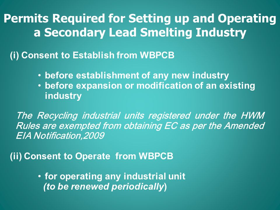 Permits Required for Setting up and Operating a Secondary Lead Smelting Industry (i) Consent to Establish from WBPCB before establishment of any new industry before expansion or modification of an existing industry The Recycling industrial units registered under the HWM Rules are exempted from obtaining EC as per the Amended EIA Notification,2009 (ii) Consent to Operate from WBPCB for operating any industrial unit (to be renewed periodically) (iii) Authorisation under HWM Rules (to be renewed periodically) (iv) Registration for Recycling/Reprocessing of Hazardous Wastes