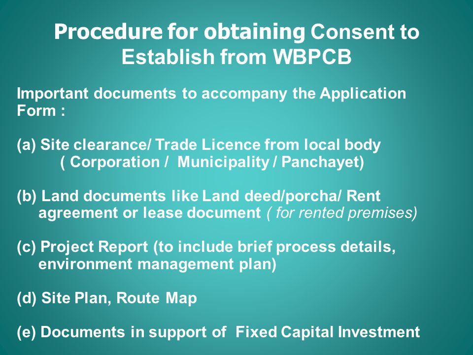 Procedure for obtaining Consent to Establish from WBPCB Important documents to accompany the Application Form : (a)Site clearance/ Trade Licence from local body ( Corporation / Municipality / Panchayet) (b) Land documents like Land deed/porcha/ Rent agreement or lease document ( for rented premises) (c) Project Report (to include brief process details, environment management plan) (d) Site Plan, Route Map (e) Documents in support of Fixed Capital Investment