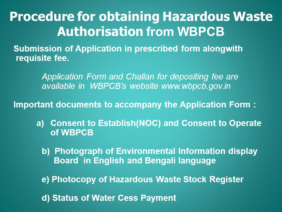 Procedure for obtaining Hazardous Waste Authorisation from WBPCB Submission of Application in prescribed form alongwith requisite fee.