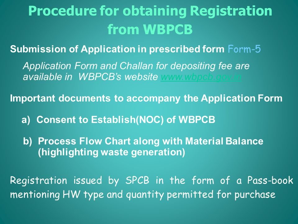 Procedure for obtaining Registration from WBPCB Submission of Application in prescribed form Form-5 Application Form and Challan for depositing fee are available in WBPCB's website www.wbpcb.gov.inwww.wbpcb.gov.in Important documents to accompany the Application Form a)Consent to Establish(NOC) of WBPCB b) Process Flow Chart along with Material Balance (highlighting waste generation) Registration issued by SPCB in the form of a Pass-book mentioning HW type and quantity permitted for purchase