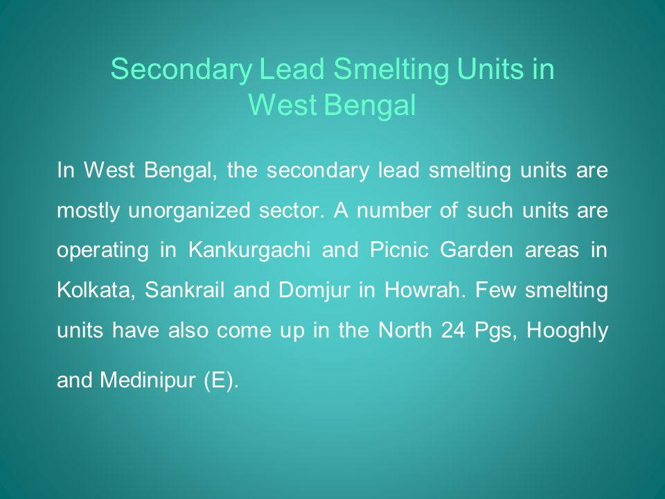 Secondary Lead Smelting Units in West Bengal In West Bengal, the secondary lead smelting units are mostly unorganized sector.