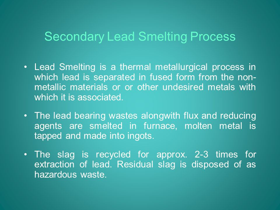 Secondary Lead Smelting Process Lead Smelting is a thermal metallurgical process in which lead is separated in fused form from the non- metallic materials or or other undesired metals with which it is associated.