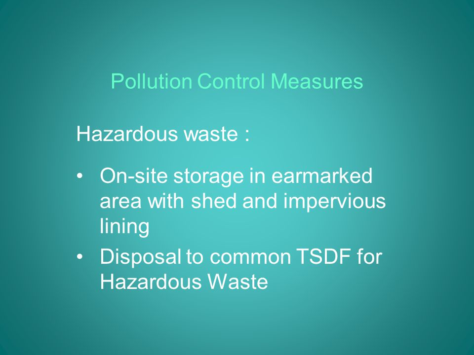 Pollution Control Measures Hazardous waste : On-site storage in earmarked area with shed and impervious lining Disposal to common TSDF for Hazardous Waste