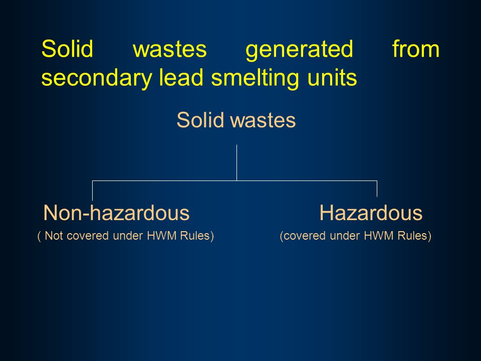 Solid wastes generated from secondary lead smelting units Solid wastes Non-hazardous Hazardous ( Not covered under HWM Rules) (covered under HWM Rules)