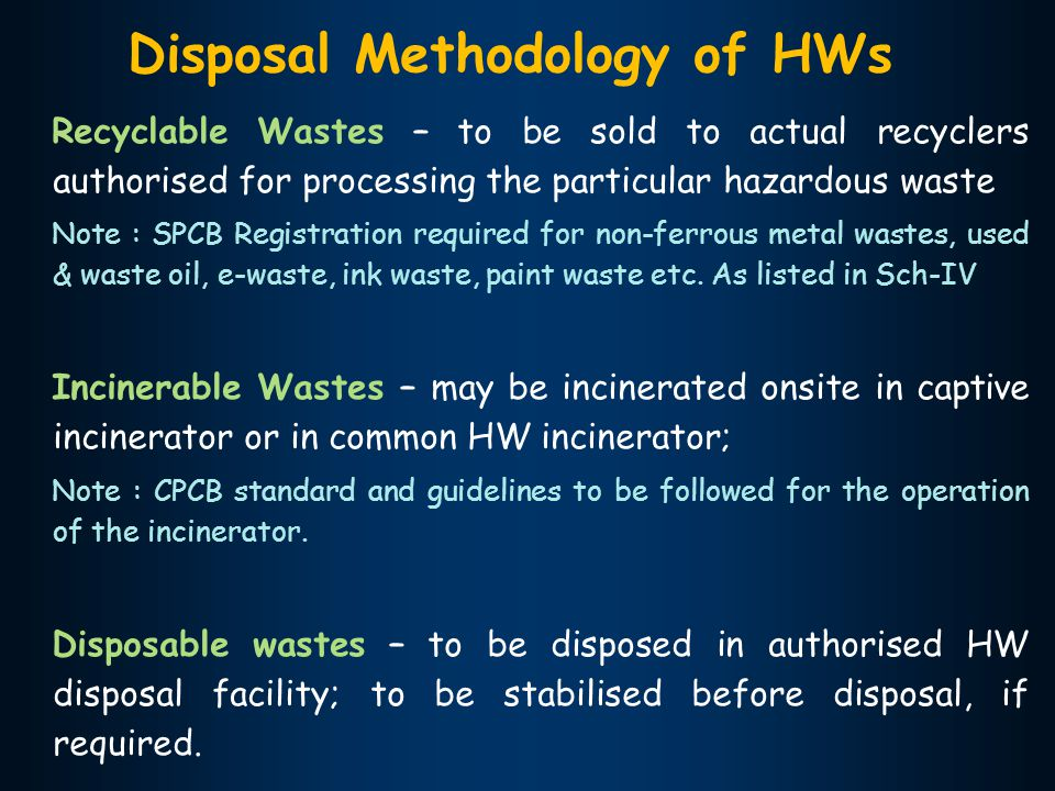 Disposal Methodology of HWs Recyclable Wastes – to be sold to actual recyclers authorised for processing the particular hazardous waste Note : SPCB Registration required for non-ferrous metal wastes, used & waste oil, e-waste, ink waste, paint waste etc.