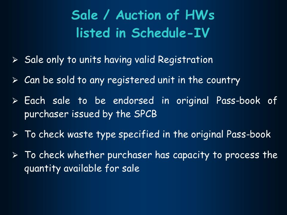 Sale / Auction of HWs listed in Schedule-IV  Sale only to units having valid Registration  Can be sold to any registered unit in the country  Each sale to be endorsed in original Pass-book of purchaser issued by the SPCB  To check waste type specified in the original Pass-book  To check whether purchaser has capacity to process the quantity available for sale