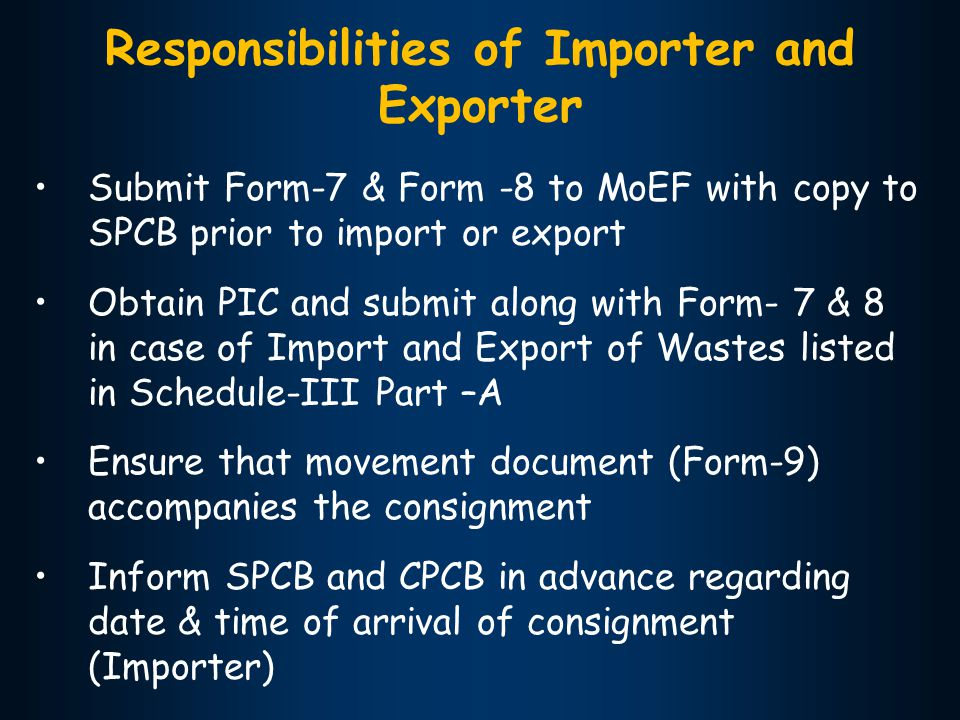 Responsibilities of Importer and Exporter Submit Form-7 & Form -8 to MoEF with copy to SPCB prior to import or export Obtain PIC and submit along with Form- 7 & 8 in case of Import and Export of Wastes listed in Schedule-III Part –A Ensure that movement document (Form-9) accompanies the consignment Inform SPCB and CPCB in advance regarding date & time of arrival of consignment (Importer)