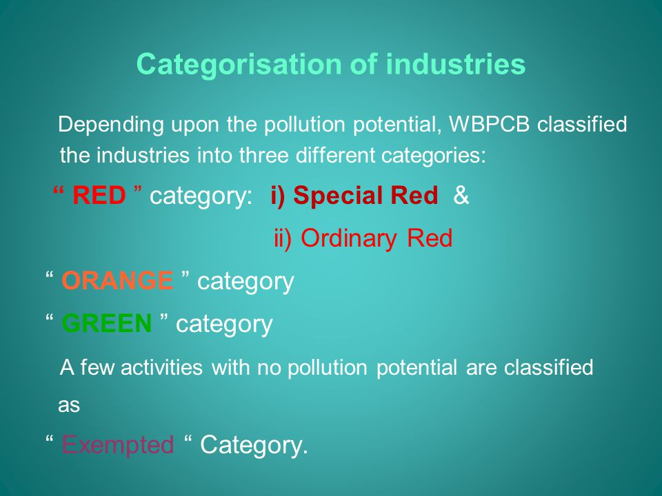 Categorisation of industries Depending upon the pollution potential, WBPCB classified the industries into three different categories: RED category: i) Special Red & ii) Ordinary Red ORANGE category GREEN category A few activities with no pollution potential are classified as Exempted Category.
