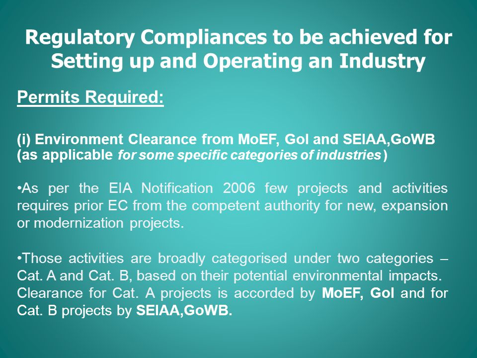 Regulatory Compliances to be achieved for Setting up and Operating an Industry Permits Required: (i) Environment Clearance from MoEF, GoI and SEIAA,GoWB (as applicable for some specific categories of industries ) As per the EIA Notification 2006 few projects and activities requires prior EC from the competent authority for new, expansion or modernization projects.