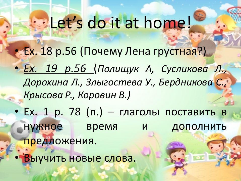 Let's do it at home. Ex. 18 p.56 (Почему Лена грустная ) Ex.
