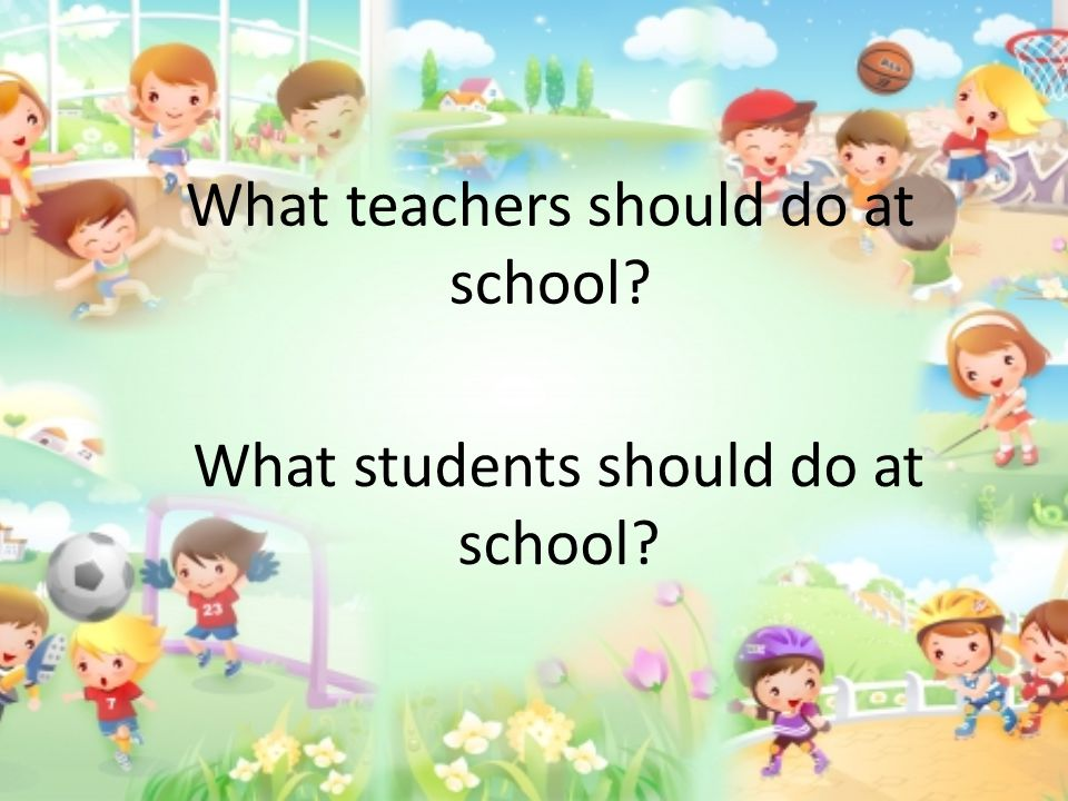 What teachers should do at school? What students should do at school?