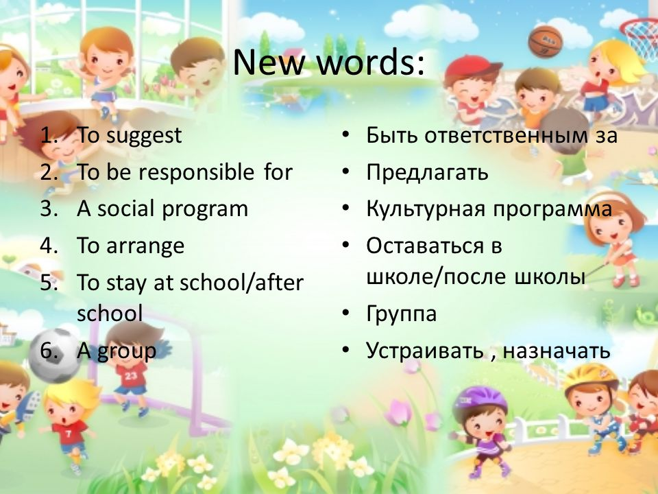New words: 1.To suggest 2.To be responsible for 3.A social program 4.To arrange 5.To stay at school/after school 6.A group Быть ответственным за Предл