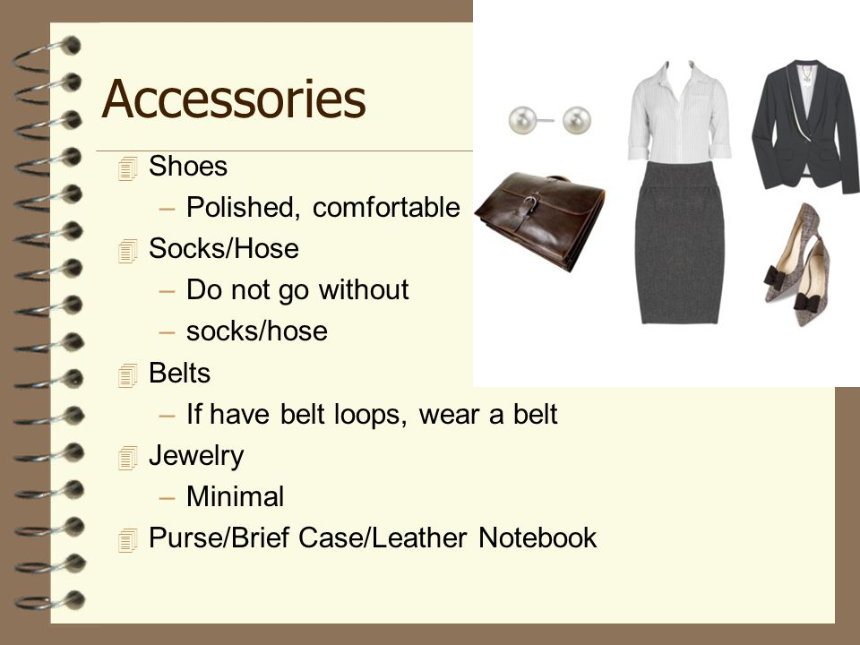 Accessories  Shoes –Polished, comfortable  Socks/Hose –Do not go without –socks/hose  Belts –If have belt loops, wear a belt  Jewelry –Minimal  Purse/Brief Case/Leather Notebook