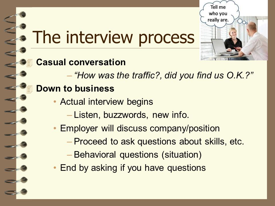 The interview process  Casual conversation – How was the traffic , did you find us O.K.  Down to business Actual interview begins –Listen, buzzwords, new info.