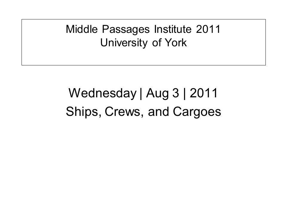 Middle Passages Institute 2011 University of York Wednesday | Aug 3 | 2011 Ships, Crews, and Cargoes