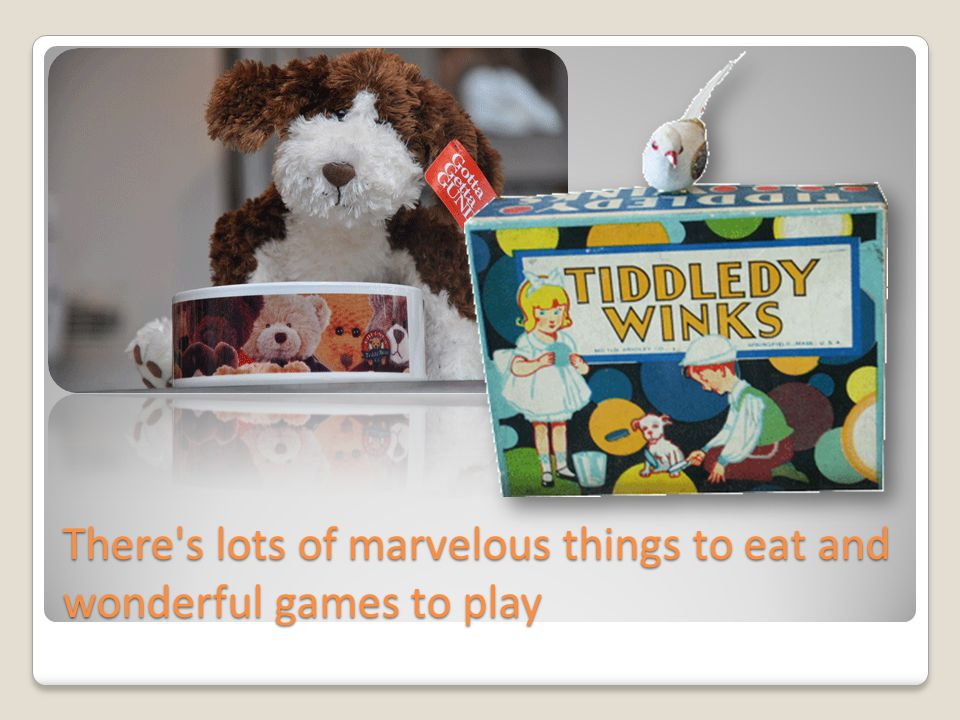 There's lots of marvelous things to eat and wonderful games to play