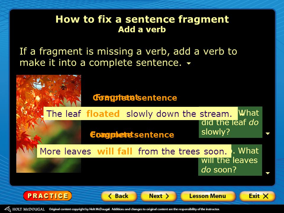 How to fix a sentence fragment Add a verb If a fragment is missing a verb, add a verb to make it into a complete sentence. No verb. What did the leaf
