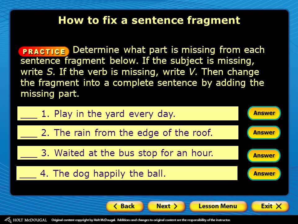 Determine what part is missing from each sentence fragment below. If the subject is missing, write S. If the verb is missing, write V. Then change the