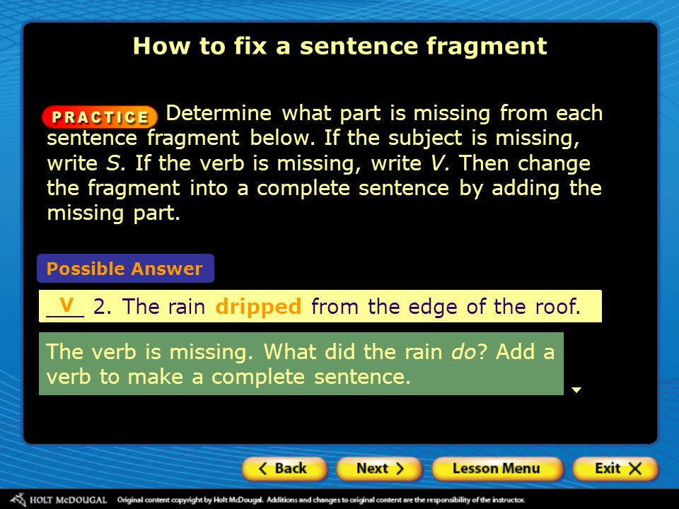 How to fix a sentence fragment Possible Answer ___ 2.The rain from the edge of the roof. V ___ 2.The rain dripped from the edge of the roof. V Determi