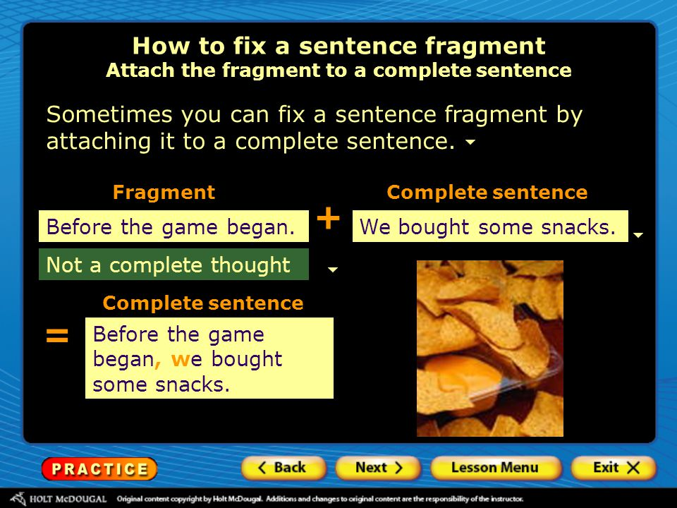 Sometimes you can fix a sentence fragment by attaching it to a complete sentence. Before the game began.We bought some snacks. How to fix a sentence f