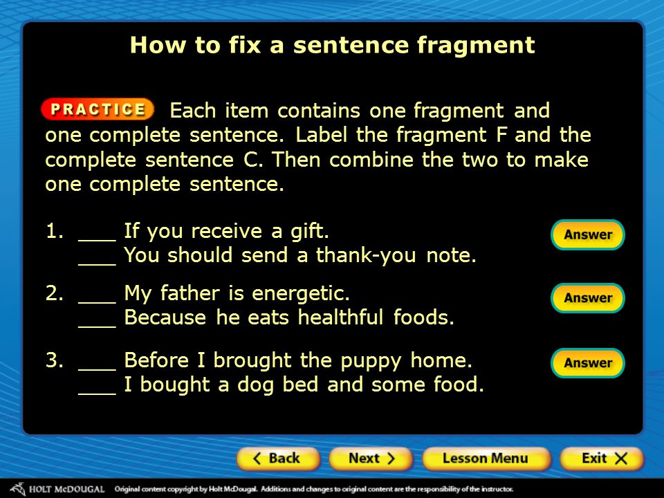 Each item contains one fragment and one complete sentence. Label the fragment F and the complete sentence C. Then combine the two to make one complete