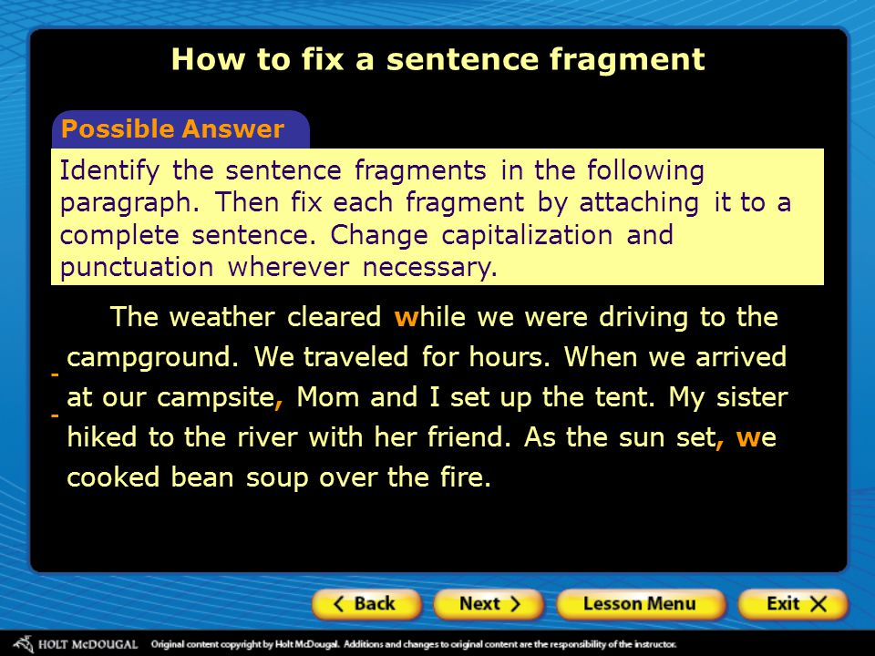 How to fix a sentence fragment Possible Answer Identify the sentence fragments in the following paragraph. Then fix each fragment by attaching it to a