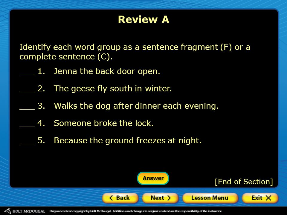 [End of Section] Identify each word group as a sentence fragment (F) or a complete sentence (C). ___ 1.Jenna the back door open. ___ 2.The geese fly s