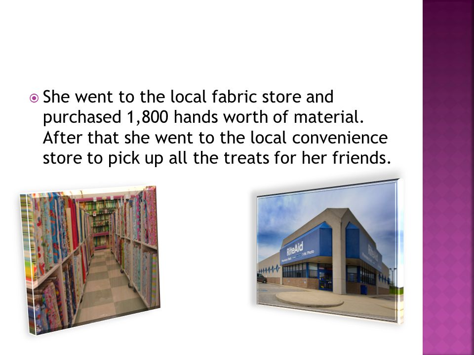  She went to the local fabric store and purchased 1,800 hands worth of material.