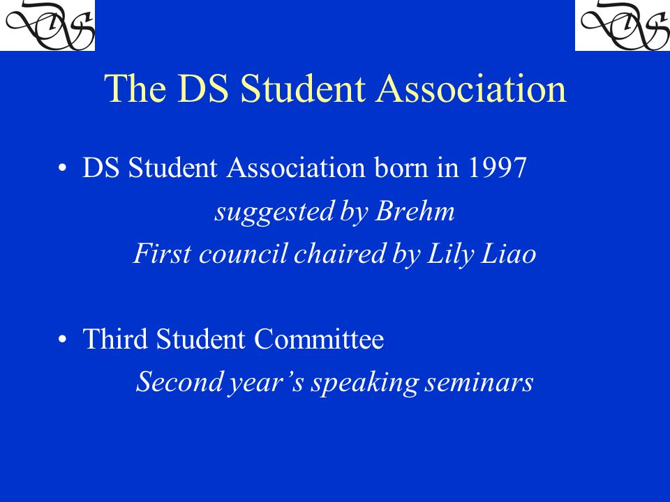The DS Student Association DS Student Association born in 1997 suggested by Brehm First council chaired by Lily Liao Third Student Committee Second year's speaking seminars