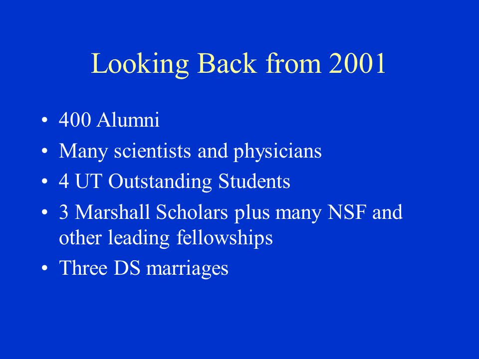 Looking Back from 2001 400 Alumni Many scientists and physicians 4 UT Outstanding Students 3 Marshall Scholars plus many NSF and other leading fellowships Three DS marriages